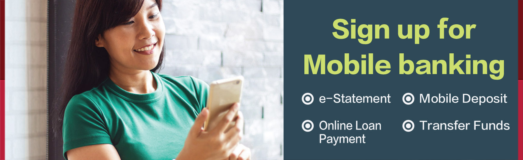 Sign up for mobile banking - E-statement - Mobile deposit - Online loan payment - Transfer Funds